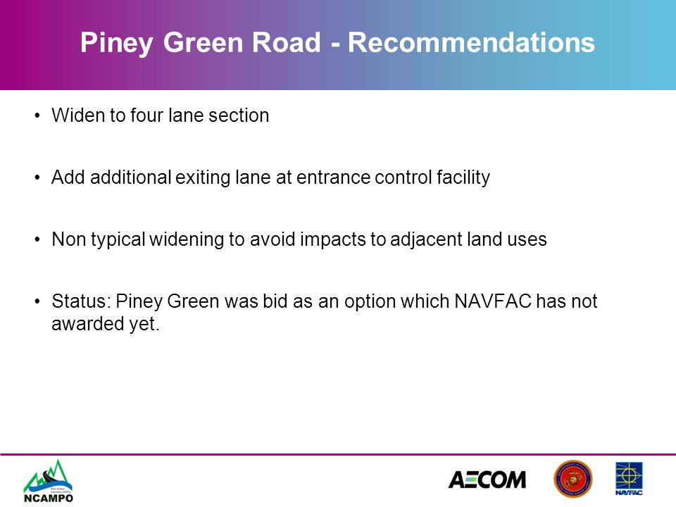Piney Green Road - Recommendations Widen to four lane section Add additional exiting lane at entrance control facility Non typical widening to avoid i