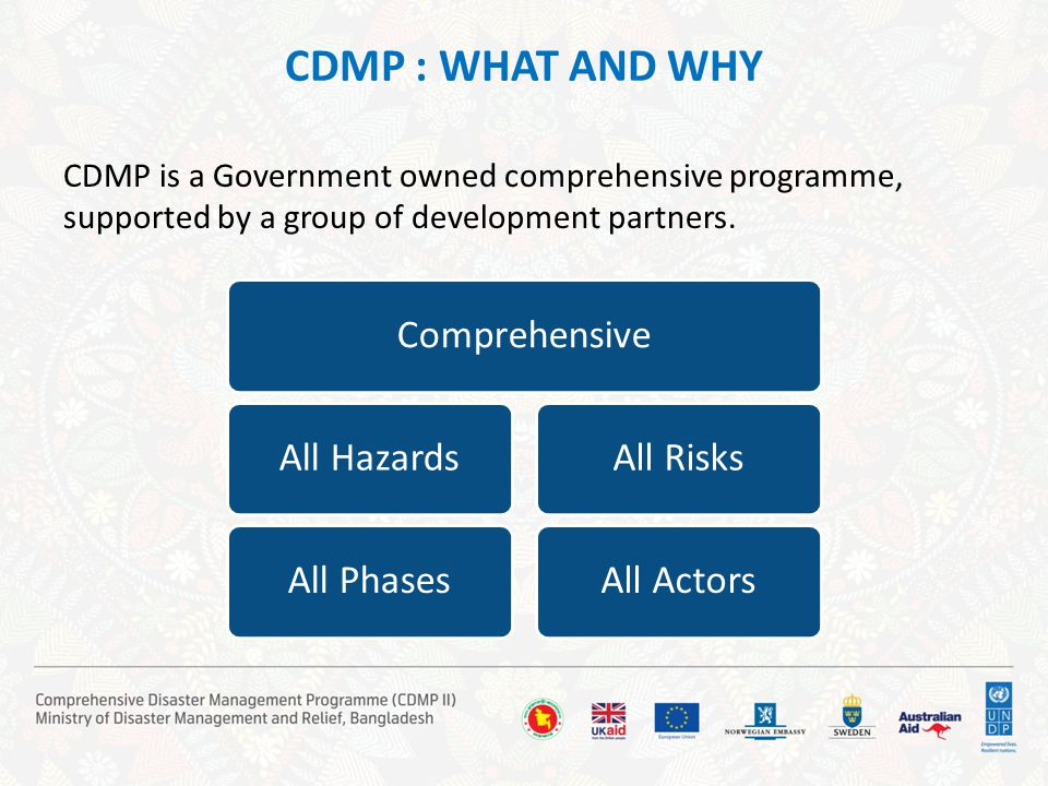 CDMP : WHAT AND WHY CDMP is a Government owned comprehensive programme, supported by a group of development partners. ComprehensiveAll HazardsAll Phas