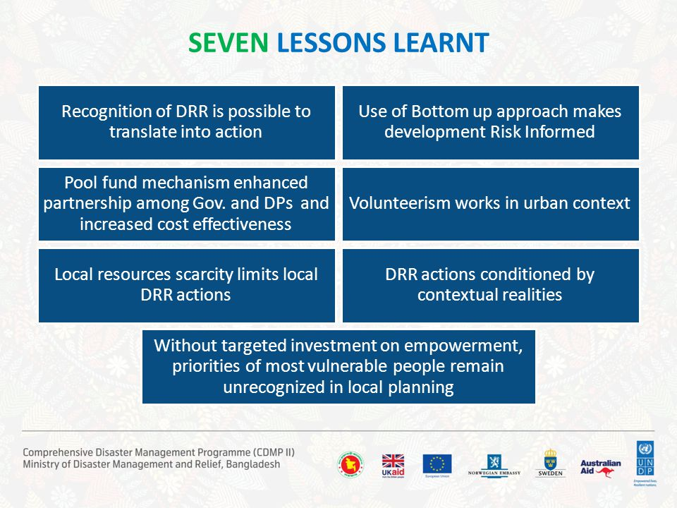 SEVEN LESSONS LEARNT Recognition of DRR is possible to translate into action Use of Bottom up approach makes development Risk Informed Pool fund mecha