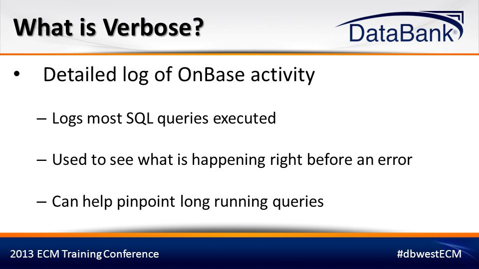 2013 ECM Training Conference#dbwestECM Command Line Switch – Available with OnBase Thick Client and Config – Application launch issues Tool Bar Option (OnBase Thick Client Only) – Limits the amount of data captured Two ways to enable Verbose