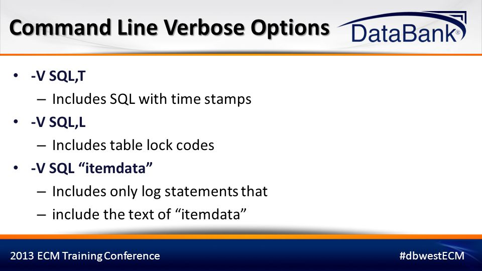 2013 ECM Training Conference#dbwestECM It is possible to use multiple command line Verbose options together Example: -V SQL update itemdata ,T,L Command Line Verbose Options