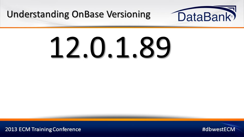 2013 ECM Training Conference#dbwestECM 12.0.1.89 The first digit designates the version.