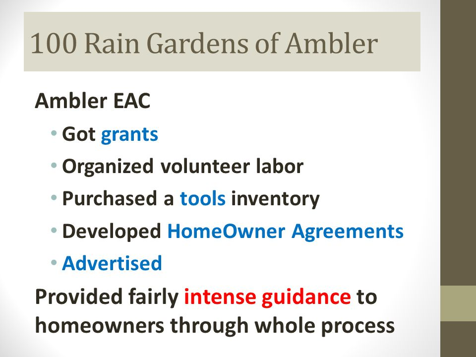 100 Rain Gardens of Ambler Ambler EAC Got grants Organized volunteer labor Purchased a tools inventory Developed HomeOwner Agreements Advertised Provided fairly intense guidance to homeowners through whole process