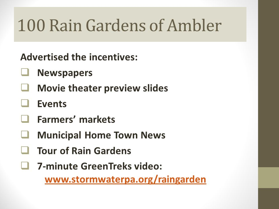 100 Rain Gardens of Ambler Advertised the incentives:  Newspapers  Movie theater preview slides  Events  Farmers' markets  Municipal Home Town News  Tour of Rain Gardens  7-minute GreenTreks video: www.stormwaterpa.org/raingarden www.stormwaterpa.org/raingarden