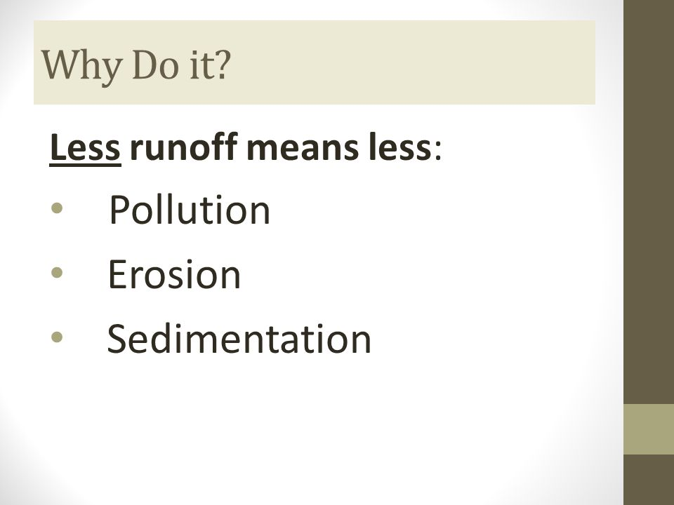 Why Do it Less runoff means less: Pollution Erosion Sedimentation