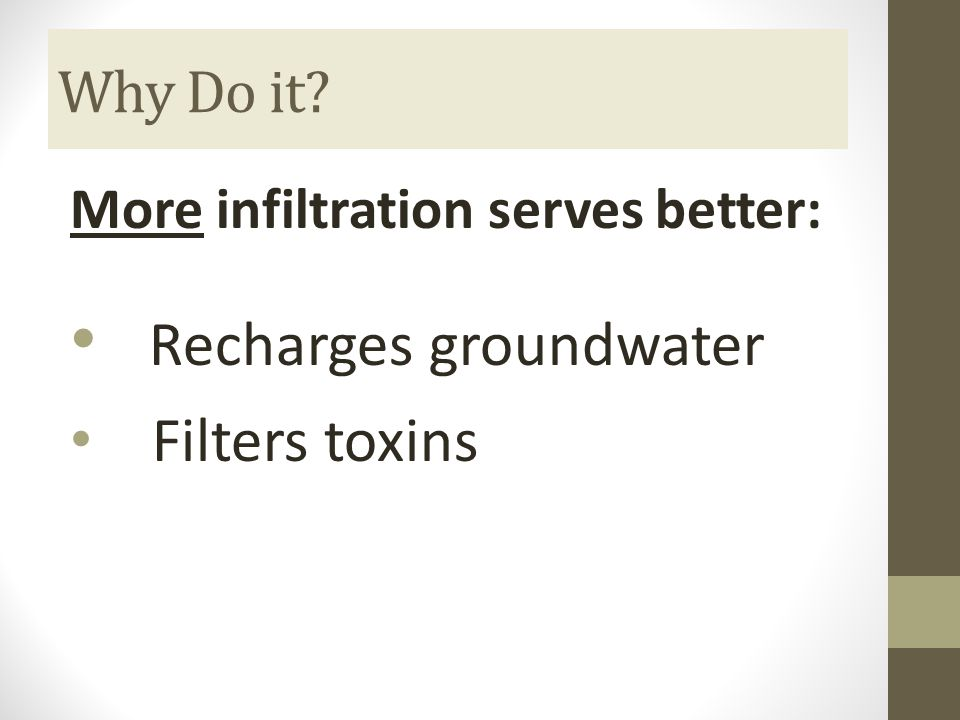Why Do it More infiltration serves better: Recharges groundwater Filters toxins