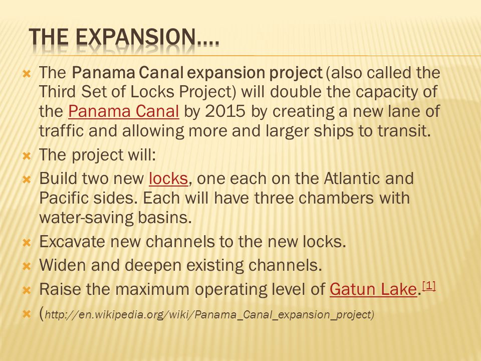  The Panama Canal expansion project (also called the Third Set of Locks Project) will double the capacity of the Panama Canal by 2015 by creating a new lane of traffic and allowing more and larger ships to transit.Panama Canal  The project will:  Build two new locks, one each on the Atlantic and Pacific sides.