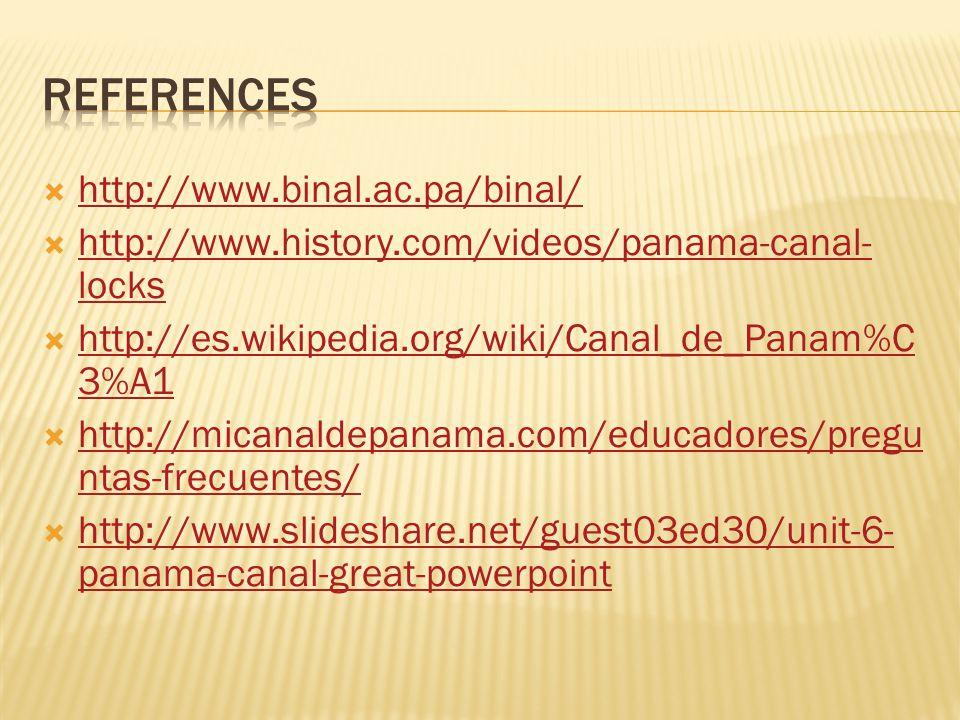  http://www.binal.ac.pa/binal/ http://www.binal.ac.pa/binal/  http://www.history.com/videos/panama-canal- locks http://www.history.com/videos/panama-canal- locks  http://es.wikipedia.org/wiki/Canal_de_Panam%C 3%A1 http://es.wikipedia.org/wiki/Canal_de_Panam%C 3%A1  http://micanaldepanama.com/educadores/pregu ntas-frecuentes/ http://micanaldepanama.com/educadores/pregu ntas-frecuentes/  http://www.slideshare.net/guest03ed30/unit-6- panama-canal-great-powerpoint http://www.slideshare.net/guest03ed30/unit-6- panama-canal-great-powerpoint