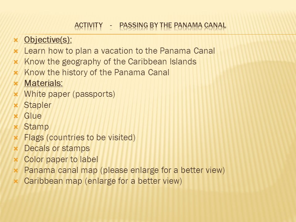  Objective(s):  Learn how to plan a vacation to the Panama Canal  Know the geography of the Caribbean Islands  Know the history of the Panama Canal  Materials:  White paper (passports)  Stapler  Glue  Stamp  Flags (countries to be visited)  Decals or stamps  Color paper to label  Panama canal map (please enlarge for a better view)  Caribbean map (enlarge for a better view)