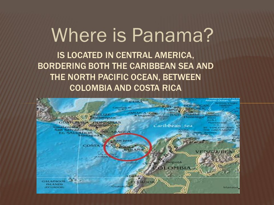 Where is Panama? IS LOCATED IN CENTRAL AMERICA, BORDERING BOTH THE CARIBBEAN SEA AND THE NORTH PACIFIC OCEAN, BETWEEN COLOMBIA AND COSTA RICA