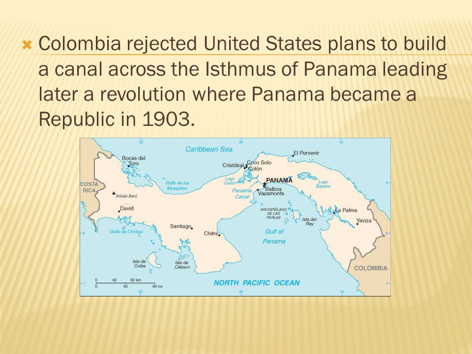  Colombia rejected United States plans to build a canal across the Isthmus of Panama leading later a revolution where Panama became a Republic in 1903.