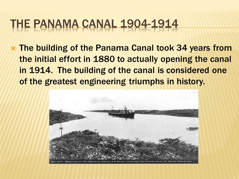  The building of the Panama Canal took 34 years from the initial effort in 1880 to actually opening the canal in 1914. The building of the canal is c