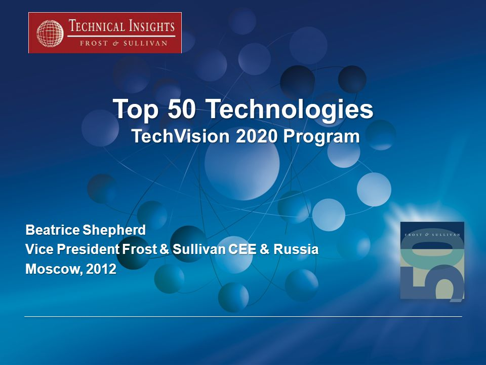 Top 50 Technologies TechVision 2020 Program Beatrice Shepherd Vice President Frost & Sullivan CEE & Russia Moscow, 2012