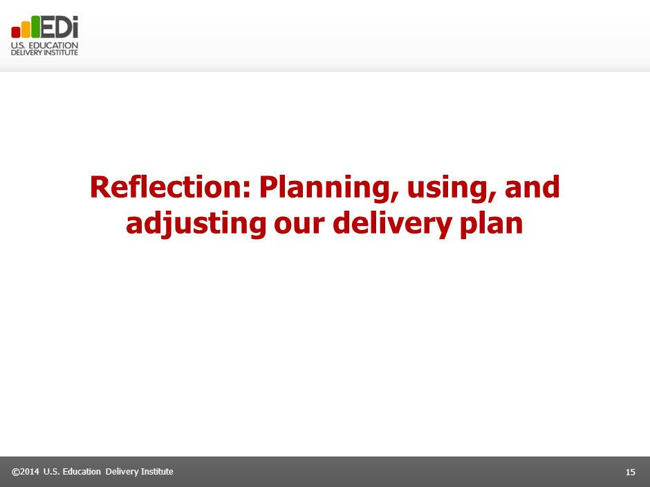 15 ©2014 U.S. Education Delivery Institute Reflection: Planning, using, and adjusting our delivery plan