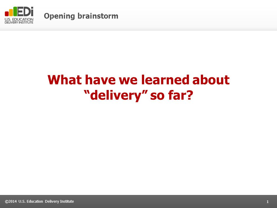 """1 ©2014 U.S. Education Delivery Institute Opening brainstorm What have we learned about """"delivery"""" so far?"""