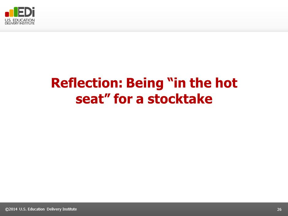 """26 ©2014 U.S. Education Delivery Institute Reflection: Being """"in the hot seat"""" for a stocktake"""