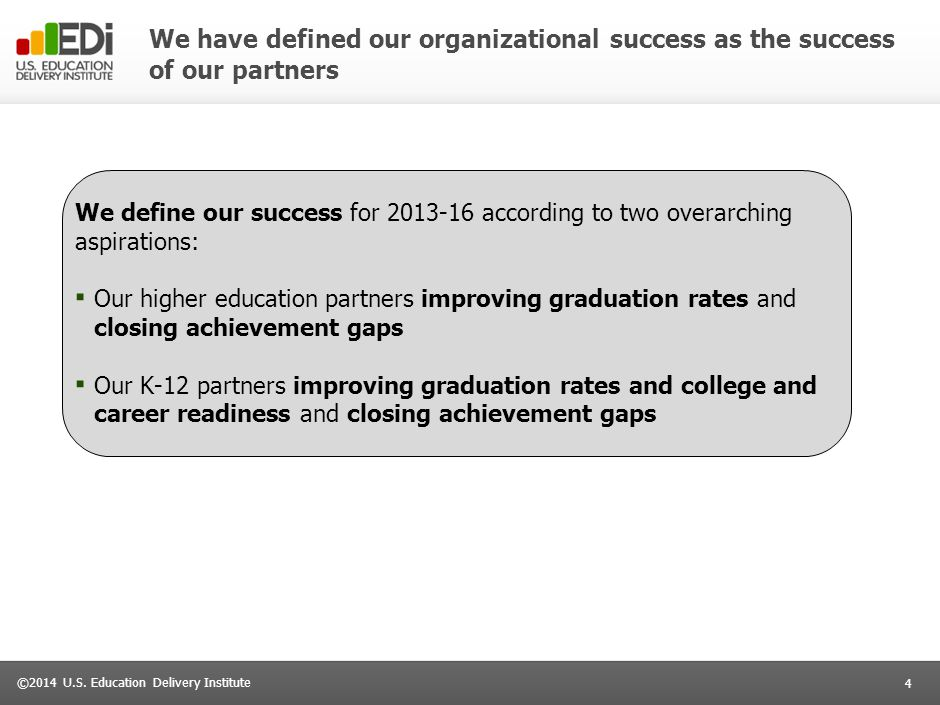 4 ©2014 U.S. Education Delivery Institute We have defined our organizational success as the success of our partners We define our success for 2013-16