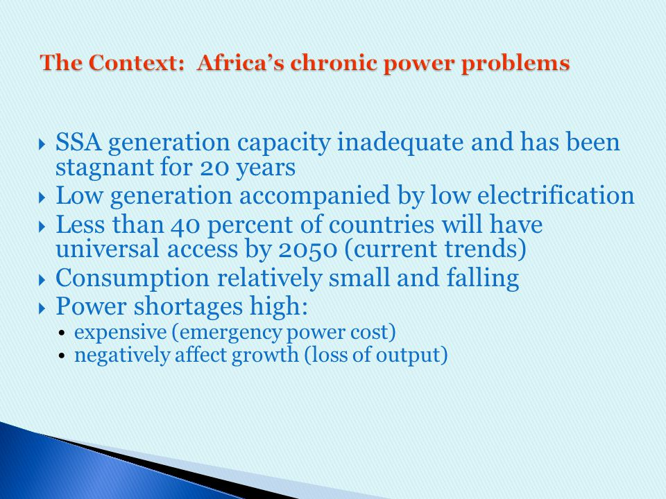  SSA generation capacity inadequate and has been stagnant for 20 years  Low generation accompanied by low electrification  Less than 40 percent of countries will have universal access by 2050 (current trends)  Consumption relatively small and falling  Power shortages high: expensive (emergency power cost) negatively affect growth (loss of output)