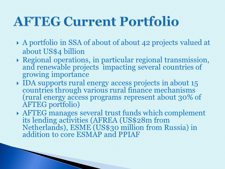  A portfolio in SSA of about of about 42 projects valued at about US$4 billion  Regional operations, in particular regional transmission, and renewable projects impacting several countries of growing importance  IDA supports rural energy access projects in about 15 countries through various rural finance mechanisms (rural energy access programs represent about 30% of AFTEG portfolio)  AFTEG manages several trust funds which complement its lending activities (AFREA (US$28m from Netherlands), ESME (US$30 million from Russia) in addition to core ESMAP and PPIAF