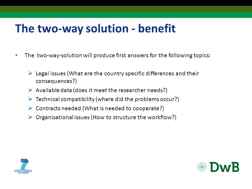 The two-way solution - benefit The two-way-solution will produce first answers for the following topics:  Legal issues (What are the country specific differences and their consequences?)  Available data (does it meet the researcher needs?)  Technical compatibility (where did the problems occur?)  Contracts needed (What is needed to cooperate?)  Organisational issues (How to structure the workflow?)