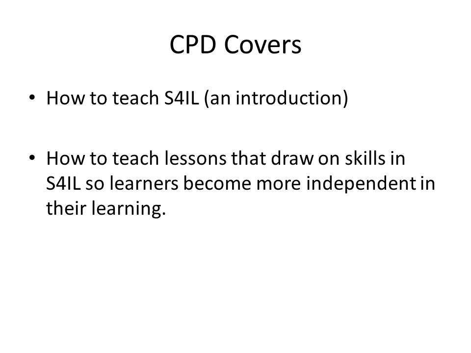 CPD Covers How to teach S4IL (an introduction) How to teach lessons that draw on skills in S4IL so learners become more independent in their learning.