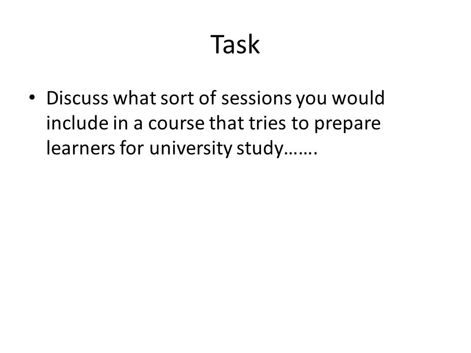 Task Discuss what sort of sessions you would include in a course that tries to prepare learners for university study…….