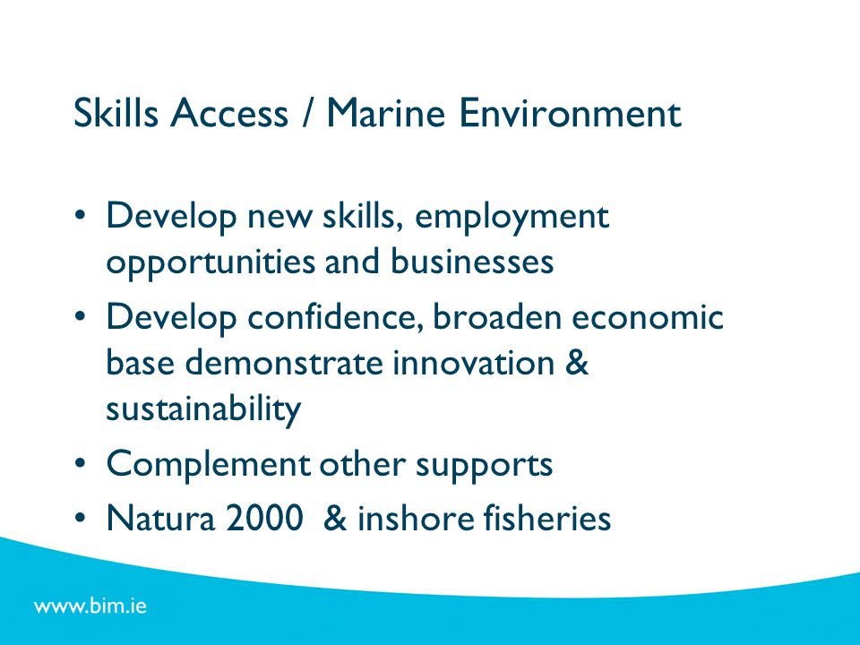 Skills Access / Marine Environment Develop new skills, employment opportunities and businesses Develop confidence, broaden economic base demonstrate i