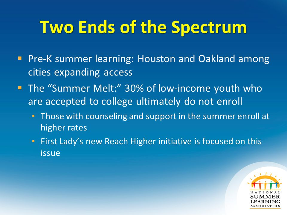 Two Ends of the Spectrum  Pre-K summer learning: Houston and Oakland among cities expanding access  The Summer Melt: 30% of low-income youth who are accepted to college ultimately do not enroll Those with counseling and support in the summer enroll at higher rates First Lady's new Reach Higher initiative is focused on this issue