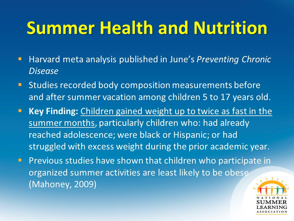 Summer Health and Nutrition  Harvard meta analysis published in June's Preventing Chronic Disease  Studies recorded body composition measurements before and after summer vacation among children 5 to 17 years old.