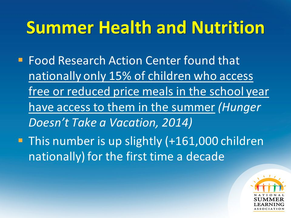 Summer Health and Nutrition  Food Research Action Center found that nationally only 15% of children who access free or reduced price meals in the school year have access to them in the summer (Hunger Doesn't Take a Vacation, 2014)  This number is up slightly (+161,000 children nationally) for the first time a decade