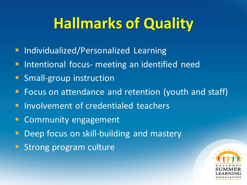 Hallmarks of Quality  Individualized/Personalized Learning  Intentional focus- meeting an identified need  Small-group instruction  Focus on attendance and retention (youth and staff)  Involvement of credentialed teachers  Community engagement  Deep focus on skill-building and mastery  Strong program culture
