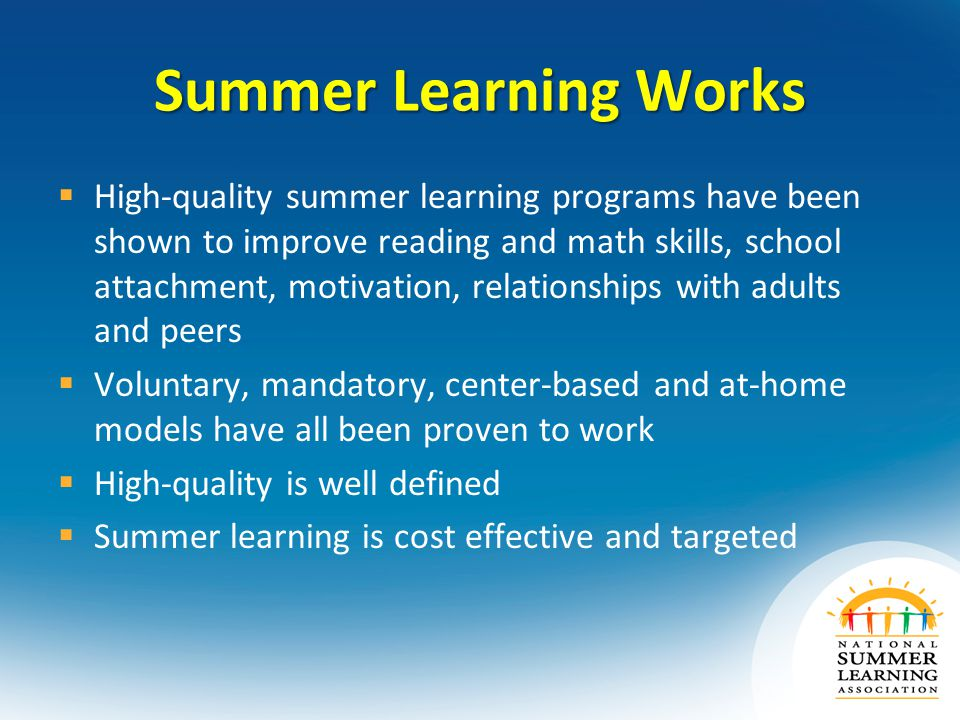 Summer Learning Works  High-quality summer learning programs have been shown to improve reading and math skills, school attachment, motivation, relationships with adults and peers  Voluntary, mandatory, center-based and at-home models have all been proven to work  High-quality is well defined  Summer learning is cost effective and targeted