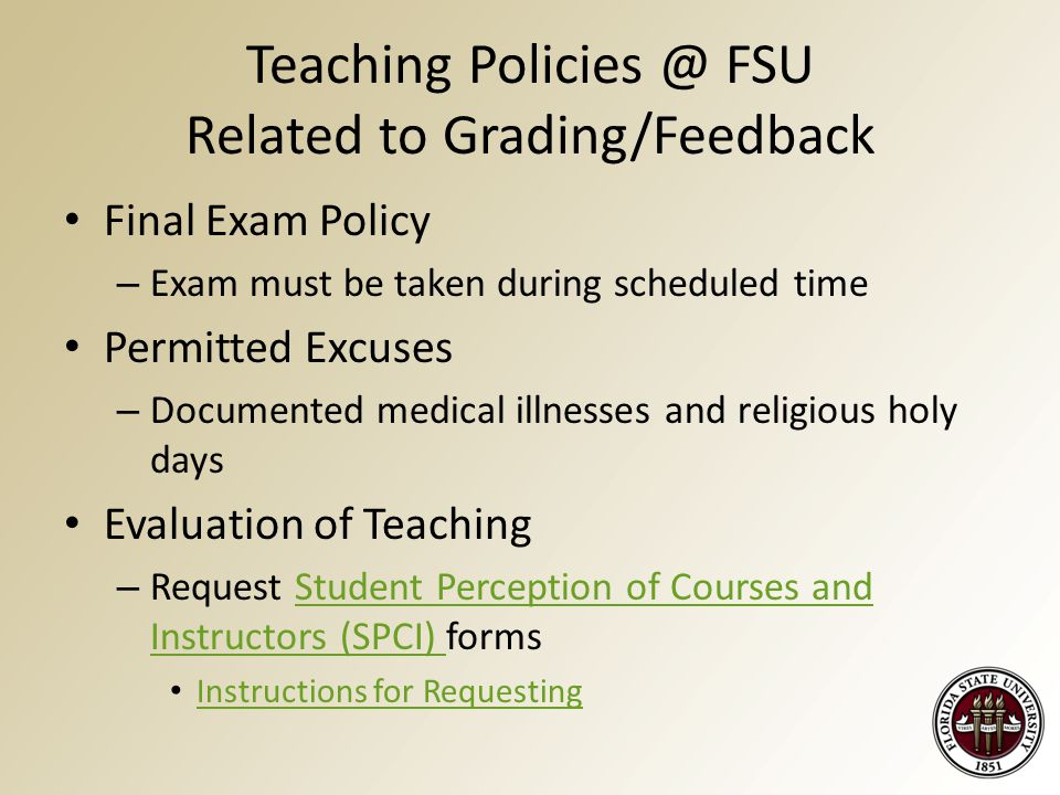 Teaching Policies @ FSU Related to Grading/Feedback Final Exam Policy – Exam must be taken during scheduled time Permitted Excuses – Documented medical illnesses and religious holy days Evaluation of Teaching – Request Student Perception of Courses and Instructors (SPCI) formsStudent Perception of Courses and Instructors (SPCI) Instructions for Requesting