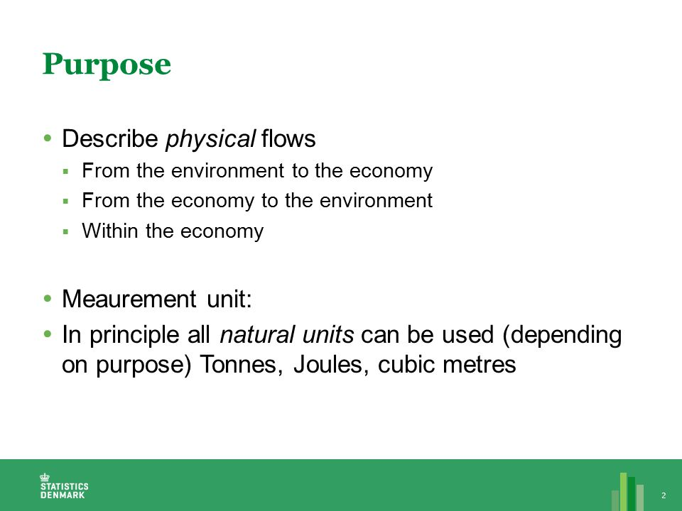 Purpose  Describe physical flows  From the environment to the economy  From the economy to the environment  Within the economy  Meaurement unit:  In principle all natural units can be used (depending on purpose) Tonnes, Joules, cubic metres 2