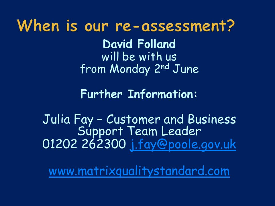 David Folland will be with us from Monday 2 nd June Further Information: Julia Fay – Customer and Business Support Team Leader 01202 262300 j.fay@poole.gov.ukj.fay@poole.gov.uk www.matrixqualitystandard.com