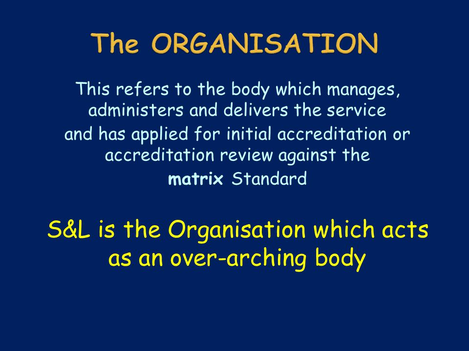 This refers to the body which manages, administers and delivers the service and has applied for initial accreditation or accreditation review against the matrix Standard S&L is the Organisation which acts as an over-arching body