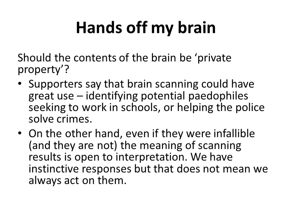 Hands off my brain Should the contents of the brain be 'private property'.