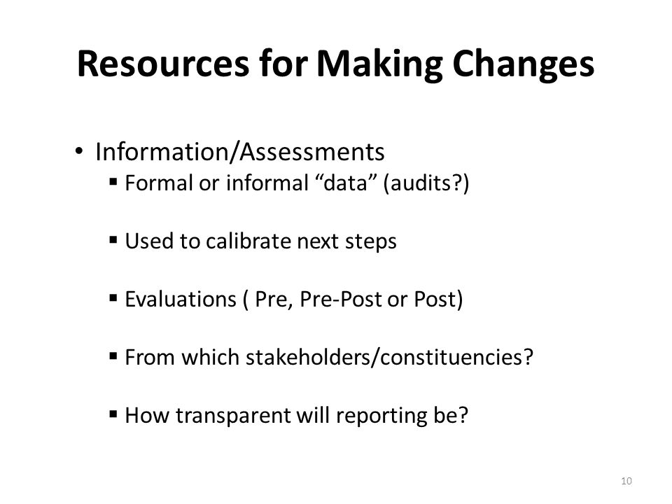 10 Resources for Making Changes Information/Assessments  Formal or informal data (audits )  Used to calibrate next steps  Evaluations ( Pre, Pre-Post or Post)  From which stakeholders/constituencies.