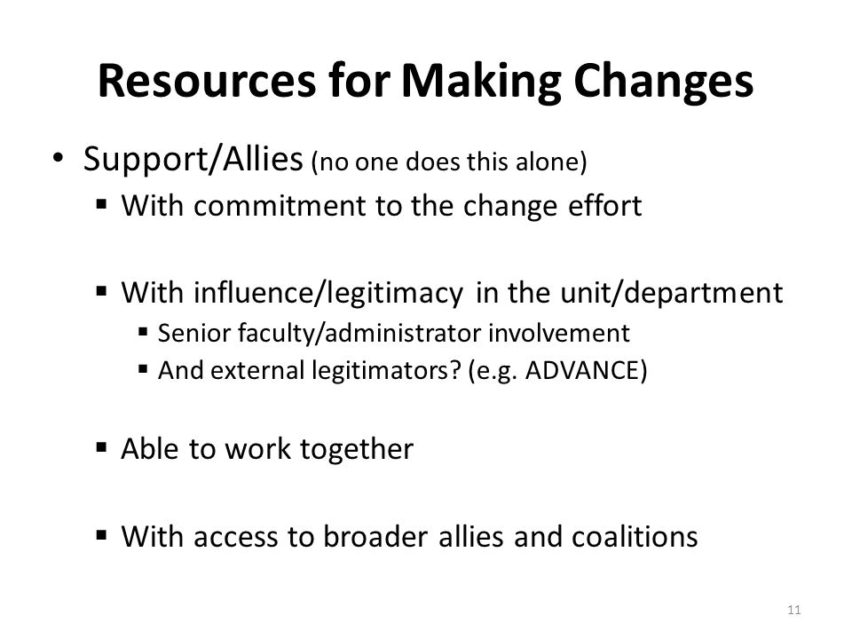 11 Resources for Making Changes Support/Allies (no one does this alone)  With commitment to the change effort  With influence/legitimacy in the unit/department  Senior faculty/administrator involvement  And external legitimators.