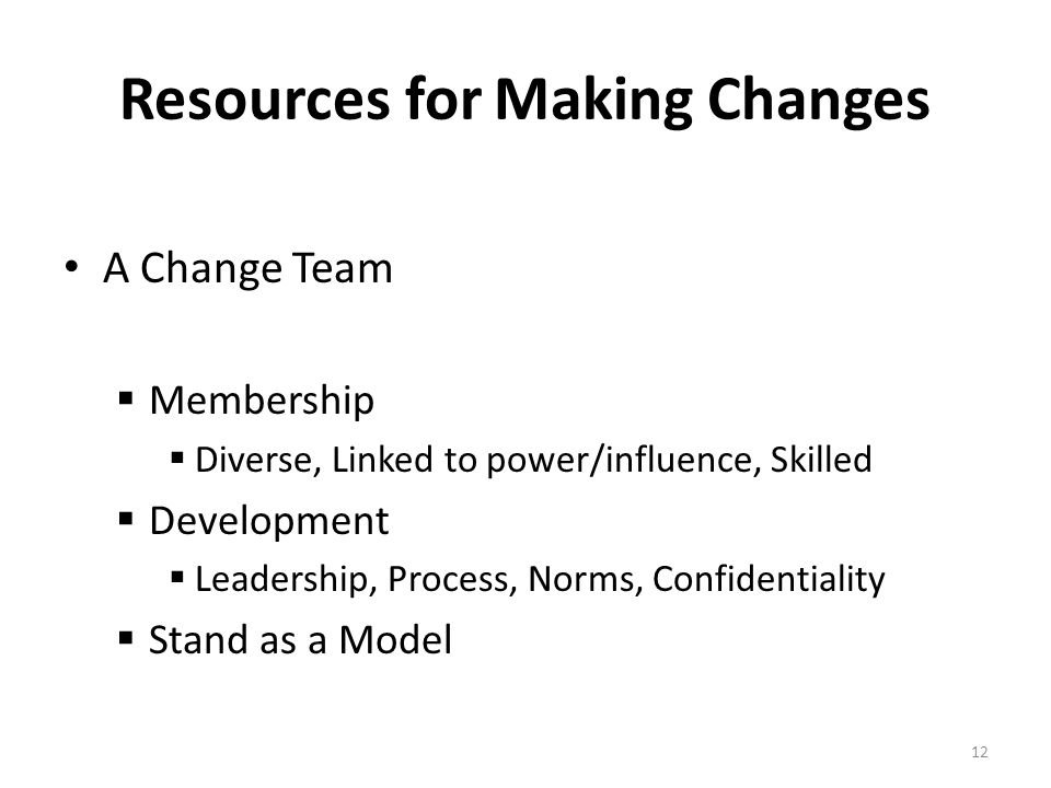 12 Resources for Making Changes A Change Team  Membership  Diverse, Linked to power/influence, Skilled  Development  Leadership, Process, Norms, Confidentiality  Stand as a Model