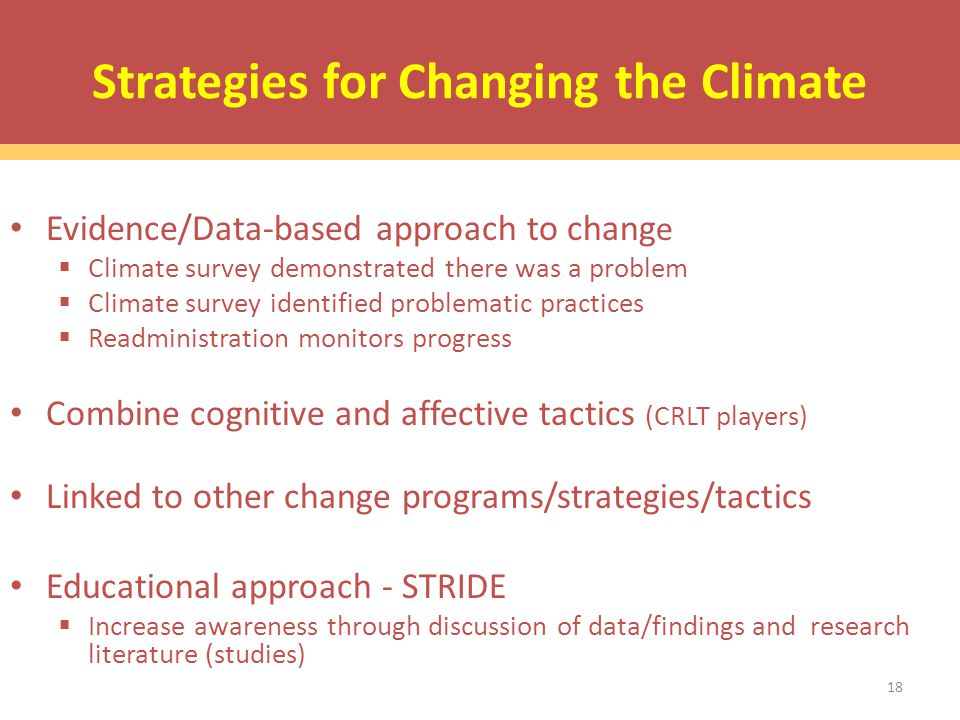 Strategies for Changing the Climate Evidence/Data-based approach to chang e  Climate survey demonstrated there was a problem  Climate survey identified problematic practices  Readministration monitors progress Combine cognitive and affective tactics (CRLT players) Linked to other change programs/strategies/tactics Educational approach - STRIDE  Increase awareness through discussion of data/findings and research literature (studies) 18