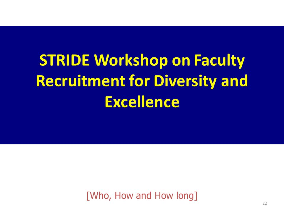 22 STRIDE Workshop on Faculty Recruitment for Diversity and Excellence [Who, How and How long]