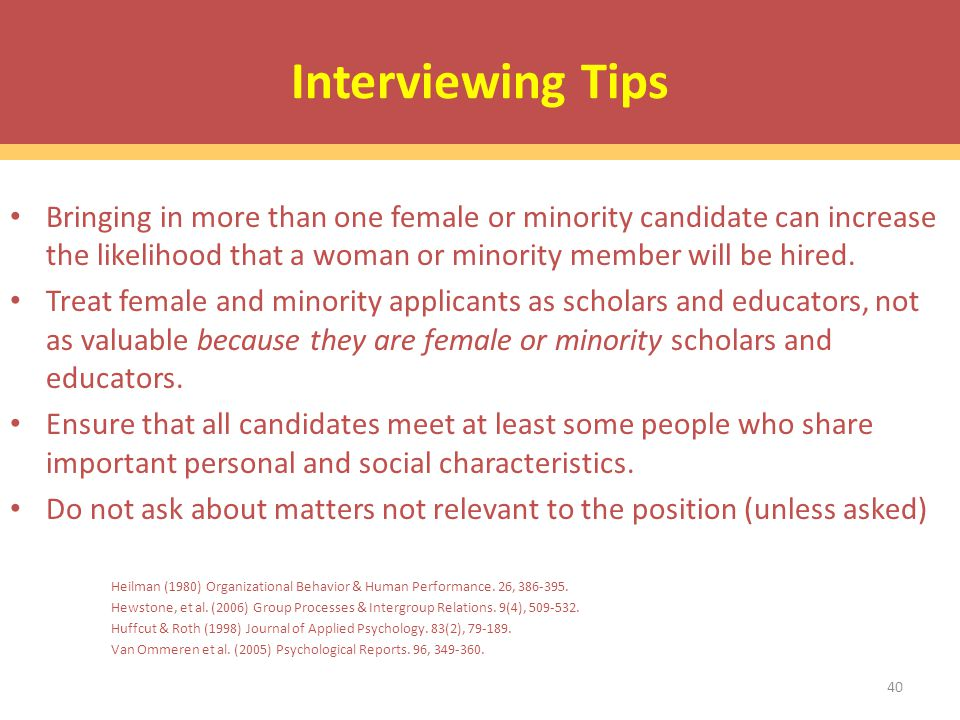 Interviewing Tips Bringing in more than one female or minority candidate can increase the likelihood that a woman or minority member will be hired.