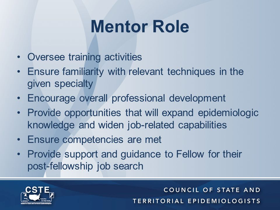 Mentor Role Oversee training activities Ensure familiarity with relevant techniques in the given specialty Encourage overall professional development Provide opportunities that will expand epidemiologic knowledge and widen job-related capabilities Ensure competencies are met Provide support and guidance to Fellow for their post-fellowship job search
