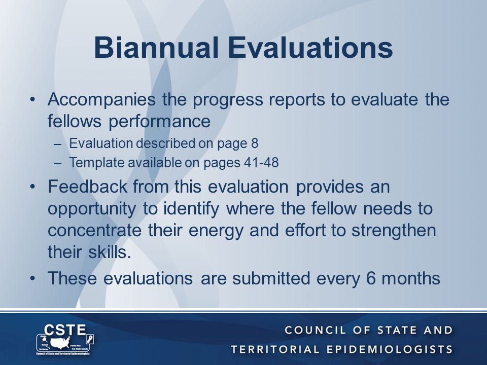 Biannual Evaluations Accompanies the progress reports to evaluate the fellows performance –Evaluation described on page 8 –Template available on pages 41-48 Feedback from this evaluation provides an opportunity to identify where the fellow needs to concentrate their energy and effort to strengthen their skills.