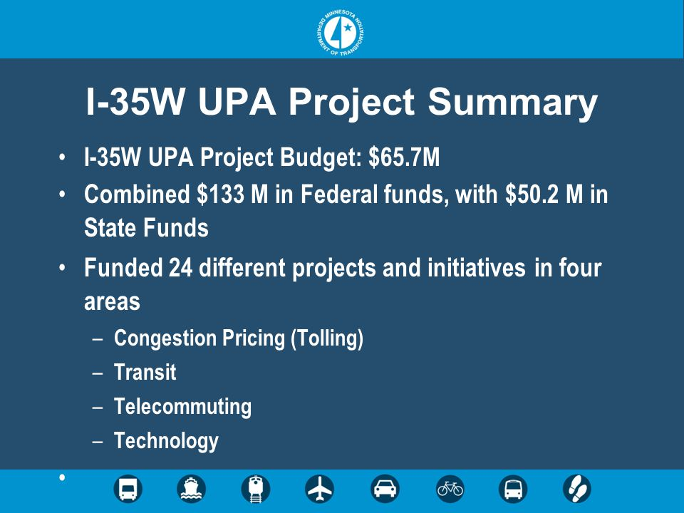 I-35W UPA Project Summary I-35W UPA Project Budget: $65.7M Combined $133 M in Federal funds, with $50.2 M in State Funds Funded 24 different projects and initiatives in four areas – Congestion Pricing (Tolling) – Transit – Telecommuting – Technology