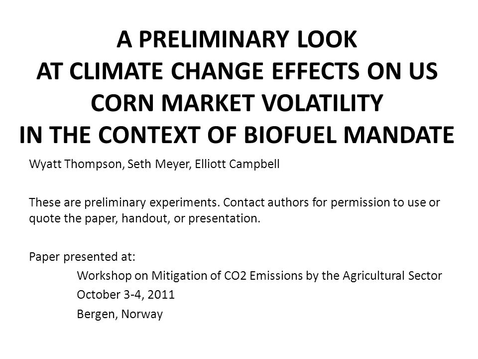 A PRELIMINARY LOOK AT CLIMATE CHANGE EFFECTS ON US CORN MARKET VOLATILITY IN THE CONTEXT OF BIOFUEL MANDATE Wyatt Thompson, Seth Meyer, Elliott Campbe