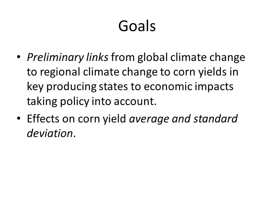 US Corn Yield Shocks (average & distribution) Corn Yield Shocks in Corn Belt States (average & distribution) US Corn Area Global Climate Models Regional Climate Models US Corn Yield US Corn Stocks US Corn Supply US Corn Demand US Corn Food Use US Biofuel Markets & Policies (Mandates) US Food Consumers US Corn Feed Use US Corn Ethanol Corn Price US Corn Exports CLIMATE TO YIELD ESTIMATES average effect, distribution around trends FAPRI-MU STOCHASTIC ECONOMIC MODEL multi-commodity (only corn shown), structural, dynamic
