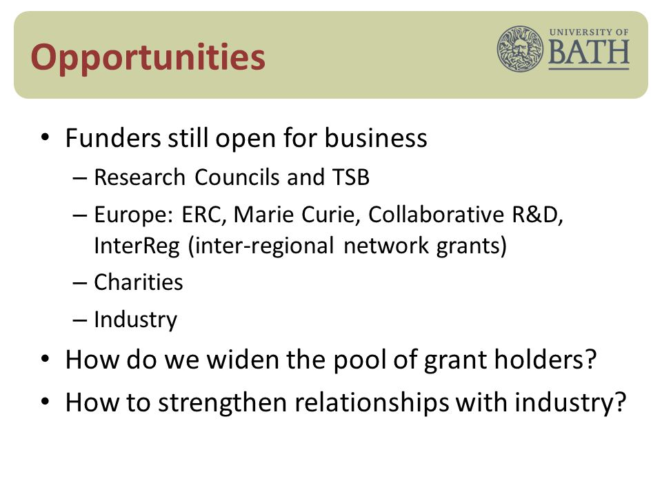 Opportunities Funders still open for business – Research Councils and TSB – Europe: ERC, Marie Curie, Collaborative R&D, InterReg (inter-regional network grants) – Charities – Industry How do we widen the pool of grant holders.
