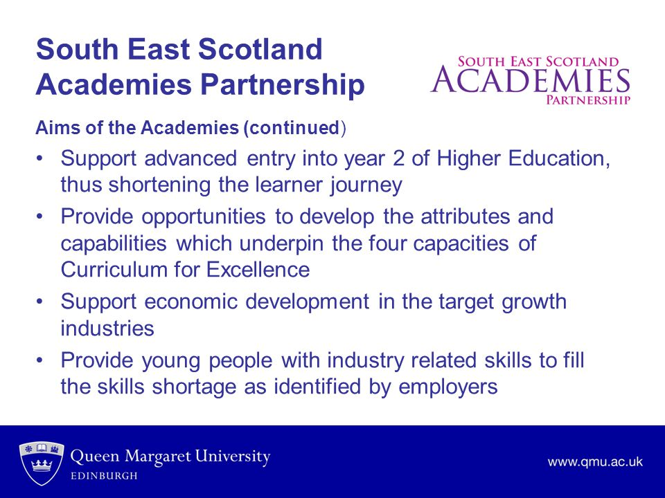 South East Scotland Academies Partnership Aims of the Academies (continued) Support advanced entry into year 2 of Higher Education, thus shortening the learner journey Provide opportunities to develop the attributes and capabilities which underpin the four capacities of Curriculum for Excellence Support economic development in the target growth industries Provide young people with industry related skills to fill the skills shortage as identified by employers